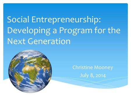 Social Entrepreneurship: Developing a Program for the Next Generation Christine Mooney July 8, 2014.