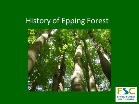 History of Epping Forest. Location of Epping Forest 9 km from central London 4 km wide by 19km long 3, 195.8 Hectares large = 7,897 Acres = 31.96 km 2.