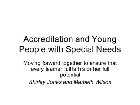 Accreditation and Young People with Special Needs Moving forward together to ensure that every learner fulfils his or her full potential Shirley Jones.
