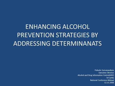 ENHANCING ALCOHOL PREVENTION STRATEGIES BY ADDRESSING DETERMINANATS Pubudu Sumanasekara Executive Director Alcohol and Drug Information Centre(ADIC) Sri.