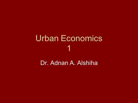 Urban Economics 1 Dr. Adnan A. Alshiha. The Nature And Function of Cities City: is the permanent concentration of people in space. Why people concentrate.