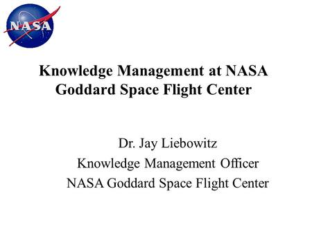 Knowledge Management at NASA Goddard Space Flight Center Dr. Jay Liebowitz Knowledge Management Officer NASA Goddard Space Flight Center.