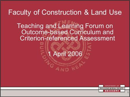 1 Faculty of Construction & Land Use Teaching and Learning Forum on Outcome-based Curriculum and Criterion-referenced Assessment 1 April 2006.