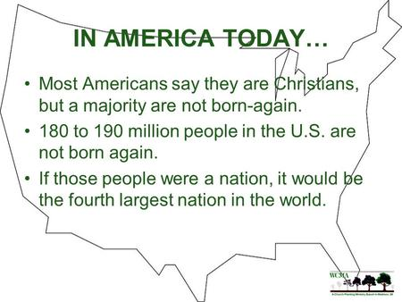 IN AMERICA TODAY… Most Americans say they are Christians, but a majority are not born-again. 180 to 190 million people in the U.S. are not born again.