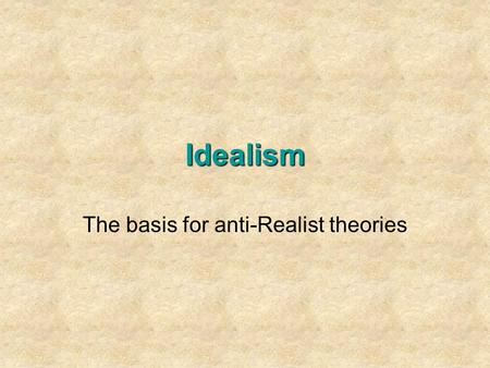Idealism The basis for anti-Realist theories. 1.Should human rights be a top priority of American foreign policy? 2. What do we mean by human rights,