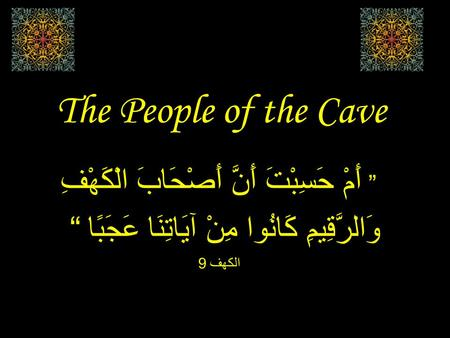 "The People of the Cave "" أَمْ حَسِبْتَ أَنَّ أَصْحَابَ الْكَهْفِ وَالرَّقِيمِ كَانُوا مِنْ آيَاتِنَا عَجَبًا "" الكهف 9."