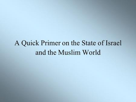 A Quick Primer on the State of Israel and the Muslim World.