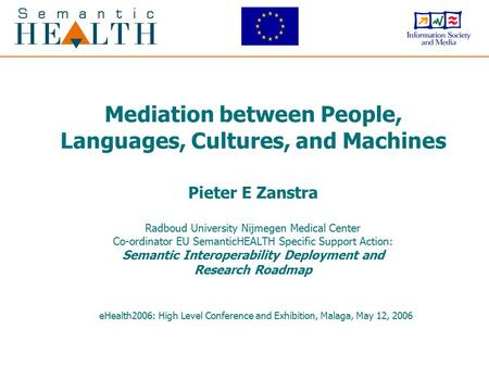 Mediation between People, Languages, Cultures, and Machines Pieter E Zanstra Radboud University Nijmegen Medical Center Co-ordinator EU SemanticHEALTH.