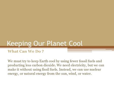 Keeping Our Planet Cool What Can We Do ? We must try to keep Earth cool by using fewer fossil fuels and producting less carbon dioxide. We need electricity,