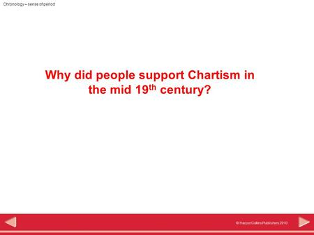 © HarperCollins Publishers 2010 Chronology – sense of period Why did people support Chartism in the mid 19 th century?