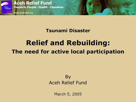 Tsunami Disaster Relief and Rebuilding: The need for active local participation By Aceh Relief Fund March 5, 2005 Aceh Relief Fund People to People ◦ Health.