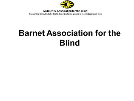 Middlesex Association for the Blind Supporting Blind, Partially Sighted and Deafblind people to lead independent lives Barnet Association for the Blind.