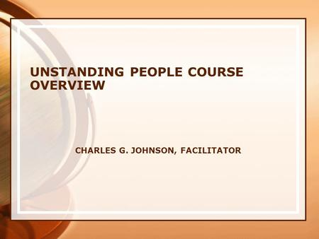 CHARLES G. JOHNSON, FACILITATOR UNSTANDING PEOPLE COURSE OVERVIEW.