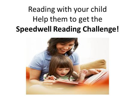 Reading with your child Help them to get the Speedwell Reading Challenge!