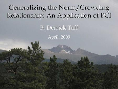 B. Derrick Taff April, 2009 Generalizing the Norm/Crowding Relationship: An Application of PCI.