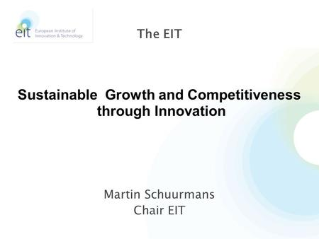 Martin Schuurmans Chair EIT The EIT Sustainable Growth and Competitiveness through Innovation.