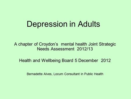 Depression in Adults A chapter of Croydon's mental health Joint Strategic Needs Assessment 2012/13 Health and Wellbeing Board 5 December 2012 Bernadette.