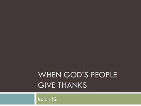 WHEN GOD'S PEOPLE GIVE THANKS Isaiah 12. When God's People Give Thanks  They are United (Isa. 12:1) — True thanksgiving comes from all the faithful,