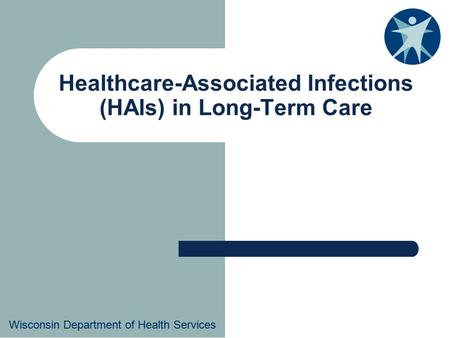 Wisconsin Department of Health Services Healthcare-Associated Infections (HAIs) in Long-Term Care Wisconsin Department of Health Services.