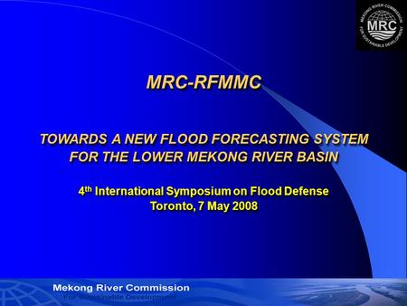 1 MRC-RFMMC TOWARDS A NEW FLOOD FORECASTING SYSTEM FOR THE LOWER MEKONG RIVER BASIN 4 th International Symposium on Flood Defense Toronto, 7 May 2008.