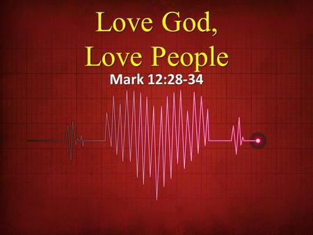Love God, Love People Mark 12:28-34.