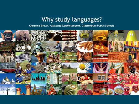 Why study languages? Christine Brown, Assistant Superintendent, Glastonbury Public Schools.