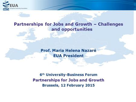 Prof. Maria Helena Nazaré EUA President 6 th University-Business Forum Partnerships for Jobs and Growth Brussels, 12 February 2015 Partnerships for Jobs.