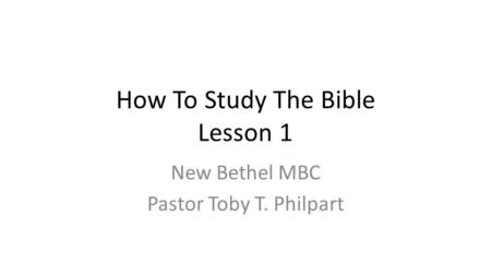 How To Study The Bible Lesson 1 New Bethel MBC Pastor Toby T. Philpart.