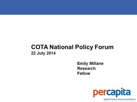 COTA National Policy Forum 22 July 2014 Emily Millane Research Fellow.