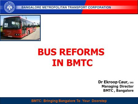 BMTC : Sustainable, People-Centered and Choice mode of Travel for Everyone 1 BUS REFORMS IN BMTC Dr Ekroop Caur, IAS Managing Director BMTC, Bangalore.
