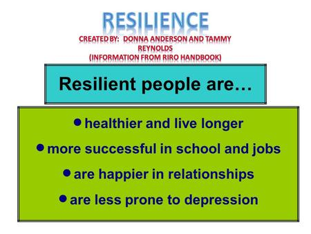 Resilient people are…  healthier and live longer  more successful in school and jobs  are happier in relationships  are less prone to depression.