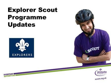 Explorer Scout Programme Updates. Key Messages  Outdoor and adventure  Shaped by young people  Teamwork and leadership skills  Community Impact.