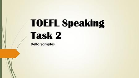 TOEFL Speaking Task 2 Delta Samples. Sometimes students have to write papers. Sometimes they have to give oral presentations. Which activity do you think.