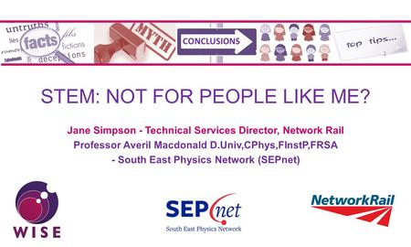 STEM: NOT FOR PEOPLE LIKE ME? Jane Simpson - Technical Services Director, Network Rail Professor Averil Macdonald D.Univ,CPhys,FInstP,FRSA - South East.