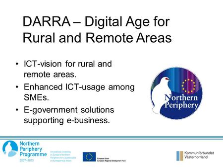 Våra samarbetspartners ICT-vision for rural and remote areas. Enhanced ICT-usage among SMEs. E-government solutions supporting e-business. DARRA – Digital.