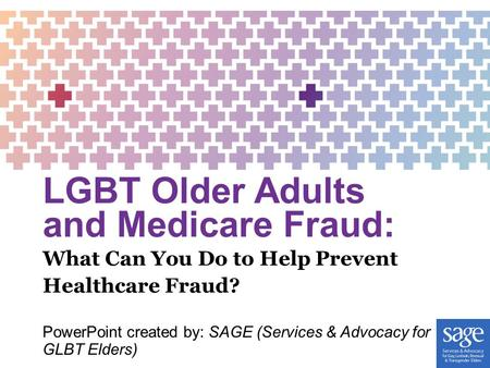 LGBT Older Adults and Medicare Fraud: PowerPoint created by: SAGE (Services & Advocacy for GLBT Elders) What Can You Do to Help Prevent Healthcare Fraud?
