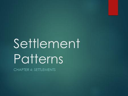 Settlement Patterns CHAPTER 4: SETTLEMENTS. Settlement Patterns  The arrangement of where people live on the earth or in a country, and the factors that.