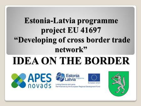 "Estonia-Latvia programme project EU 41697 ""Developing of cross border trade network"" IDEA ON THE BORDER."