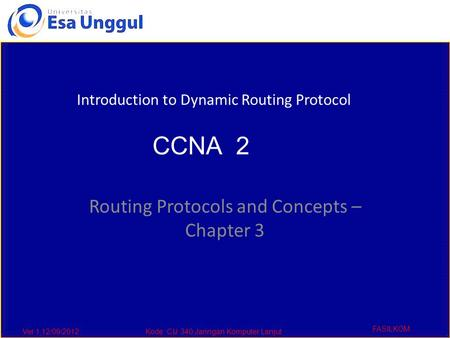Ver 1,12/09/2012Kode :CIJ 340,Jaringan Komputer Lanjut FASILKOM Routing Protocols and Concepts – Chapter 3 Introduction to Dynamic Routing Protocol CCNA.