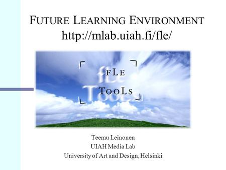 F UTURE L EARNING E NVIRONMENT  Teemu Leinonen UIAH Media Lab University of Art and Design, Helsinki.