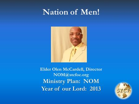 Nation of Men! Elder Olen McCardell, Director Ministry Plan: NOM Year of our Lord: 2013.