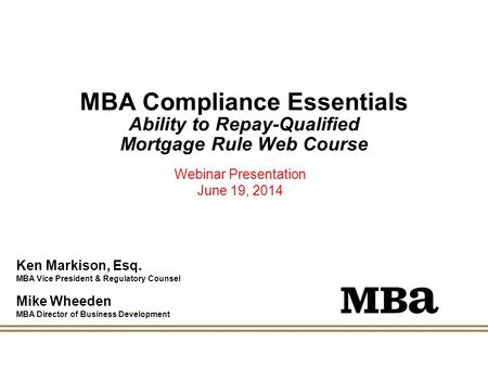 MBA Compliance Essentials Ability to Repay-Qualified Mortgage Rule Web Course Webinar Presentation June 19, 2014 Ken Markison, Esq. MBA Vice President.