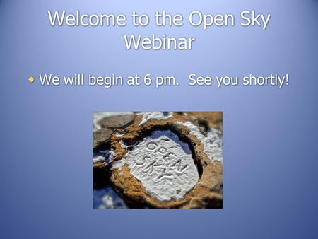 Welcome to the Open Sky Webinar  We will begin at 6 pm. See you shortly!