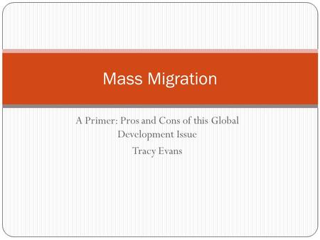 A Primer: Pros and Cons of this Global Development Issue Tracy Evans Mass Migration.