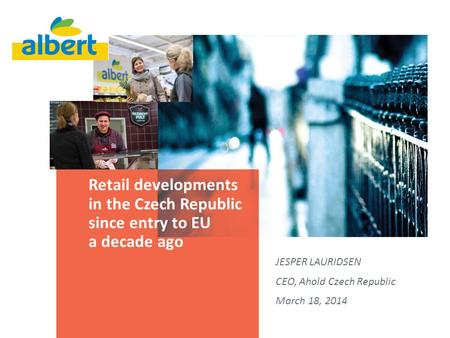 Retail developments in the Czech Republic since entry to EU a decade ago JESPER LAURIDSEN CEO, Ahold Czech Republic March 18, 2014.