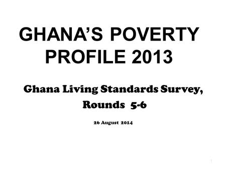 GHANA'S POVERTY PROFILE 2013 Ghana Living Standards Survey, Rounds 5-6 26 August 2014 1.