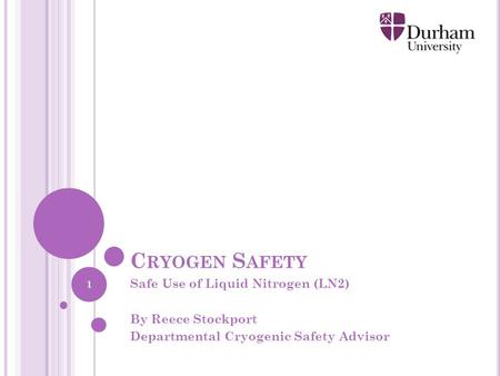 C RYOGEN S AFETY Safe Use of Liquid Nitrogen (LN2) By Reece Stockport Departmental Cryogenic Safety Advisor 1.