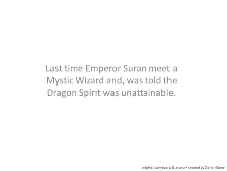 Last time Emperor Suran meet a Mystic Wizard and, was told the Dragon Spirit was unattainable. original storyboard & artwork created by Darian Stone.