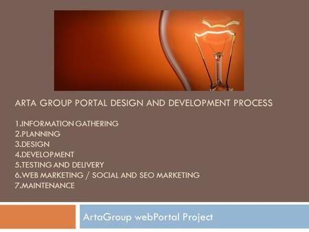 ARTA GROUP PORTAL DESIGN AND DEVELOPMENT PROCESS 1.INFORMATION GATHERING 2.PLANNING 3.DESIGN 4.DEVELOPMENT 5.TESTING AND DELIVERY 6.WEB MARKETING / SOCIAL.