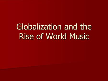 Globalization and the Rise <strong>of</strong> World Music. During the 1980s The boundary between mainstream and marginal music became fuzzy. The boundary between mainstream.